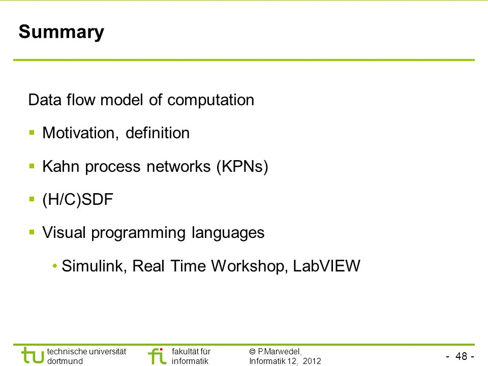 - 48 - technische universität dortmund fakultät für informatik P.Marwedel, Informatik 12, 2012 Summary Data flow model of computation Motivation, defi