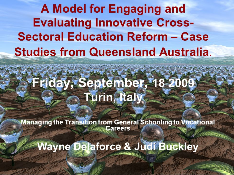 A Model for Engaging and Evaluating Innovative Cross- Sectoral Education Reform – Case Studies from Queensland Australia. Friday, September, 18 2009 T
