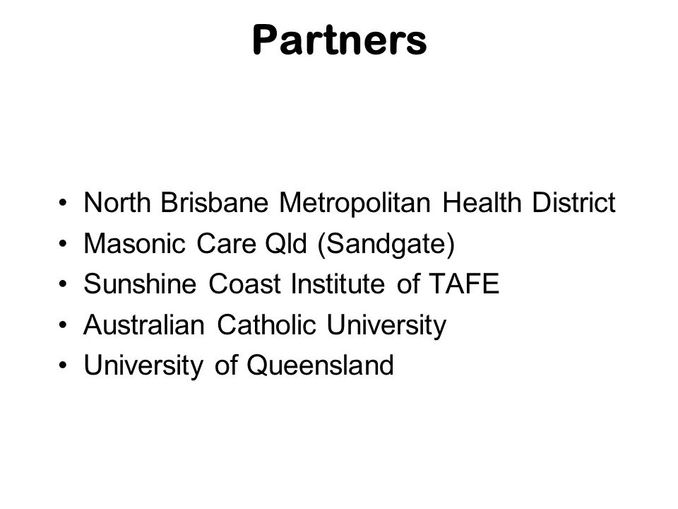 Partners North Brisbane Metropolitan Health District Masonic Care Qld (Sandgate) Sunshine Coast Institute of TAFE Australian Catholic University Unive