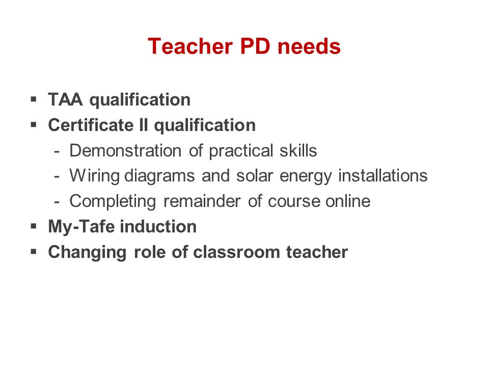 Teacher PD needs TAA qualification Certificate II qualification -Demonstration of practical skills -Wiring diagrams and solar energy installations -Co