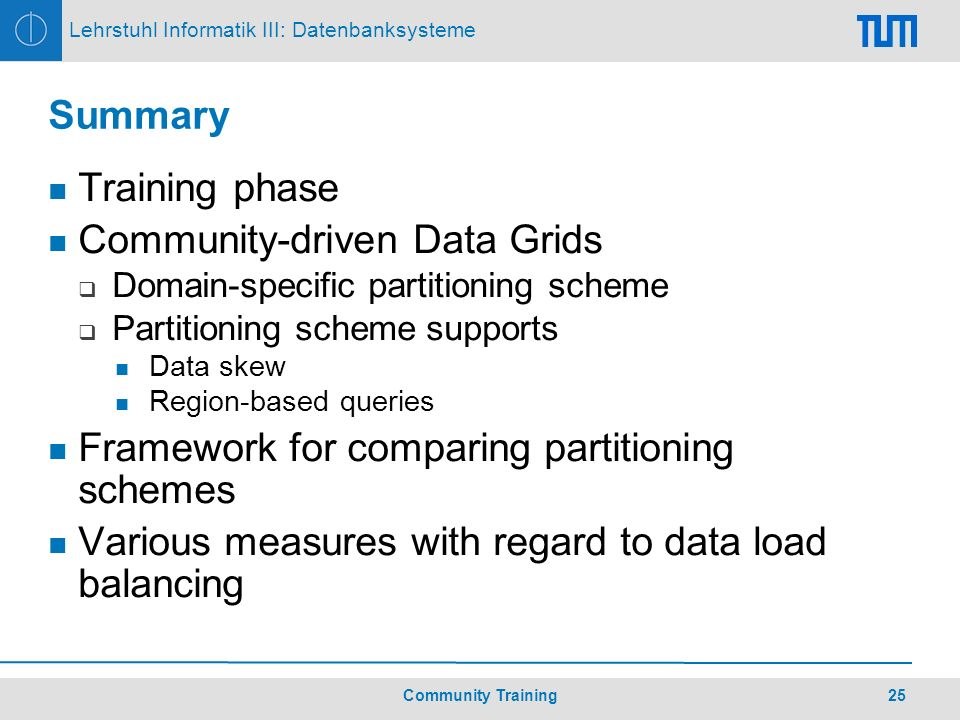 25Community Training Lehrstuhl Informatik III: Datenbanksysteme Summary Training phase Community-driven Data Grids Domain-specific partitioning scheme Partitioning scheme supports Data skew Region-based queries Framework for comparing partitioning schemes Various measures with regard to data load balancing