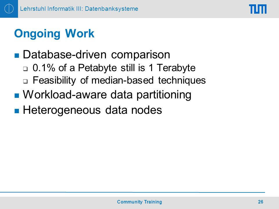 26Community Training Lehrstuhl Informatik III: Datenbanksysteme Ongoing Work Database-driven comparison 0.1% of a Petabyte still is 1 Terabyte Feasibility of median-based techniques Workload-aware data partitioning Heterogeneous data nodes