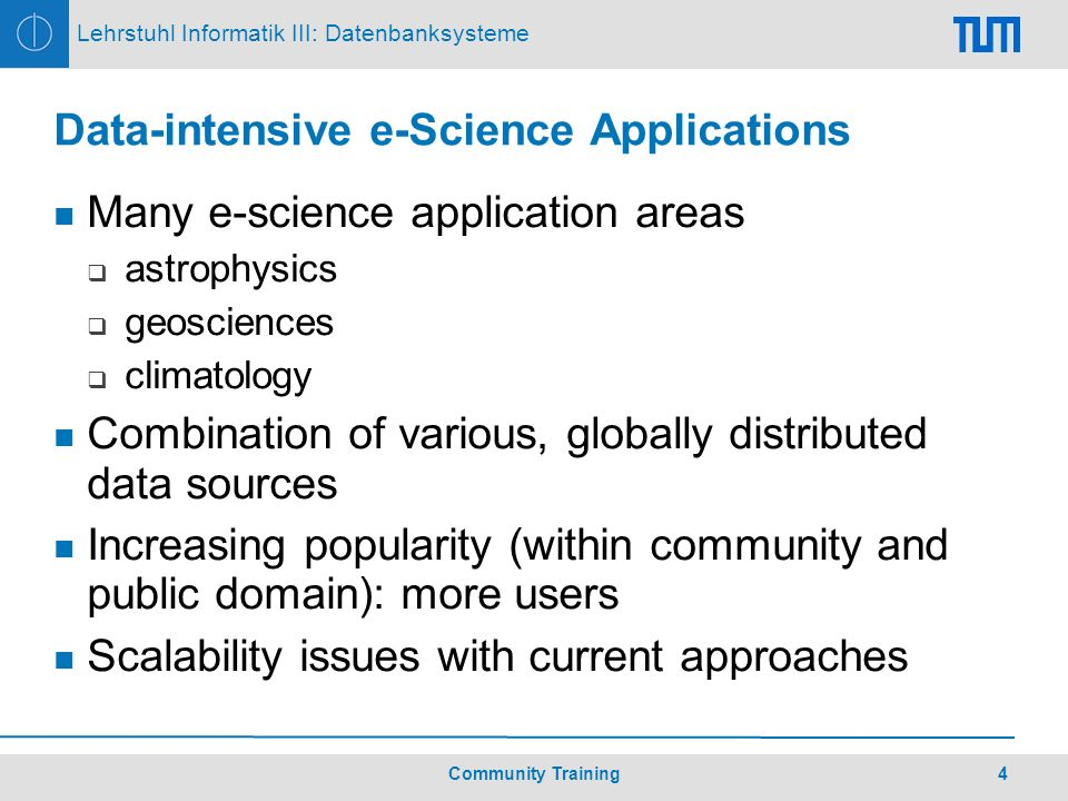 4Community Training Lehrstuhl Informatik III: Datenbanksysteme Data-intensive e-Science Applications Many e-science application areas astrophysics geosciences climatology Combination of various, globally distributed data sources Increasing popularity (within community and public domain): more users Scalability issues with current approaches