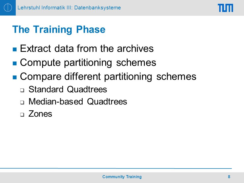 8Community Training Lehrstuhl Informatik III: Datenbanksysteme The Training Phase Extract data from the archives Compute partitioning schemes Compare different partitioning schemes Standard Quadtrees Median-based Quadtrees Zones