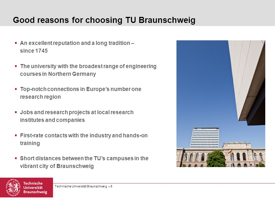 Technische Universität Braunschweig – 5 An excellent reputation and a long tradition – since 1745 The university with the broadest range of engineerin