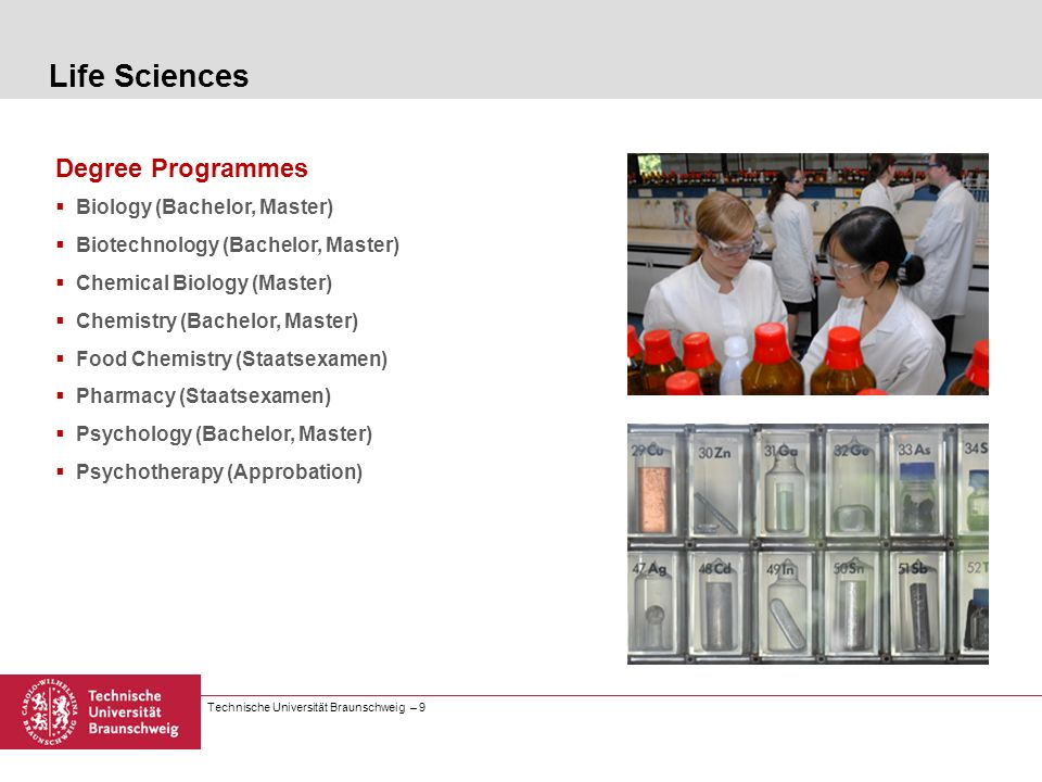 Technische Universität Braunschweig – 9 Degree Programmes Biology (Bachelor, Master) Biotechnology (Bachelor, Master) Chemical Biology (Master) Chemis