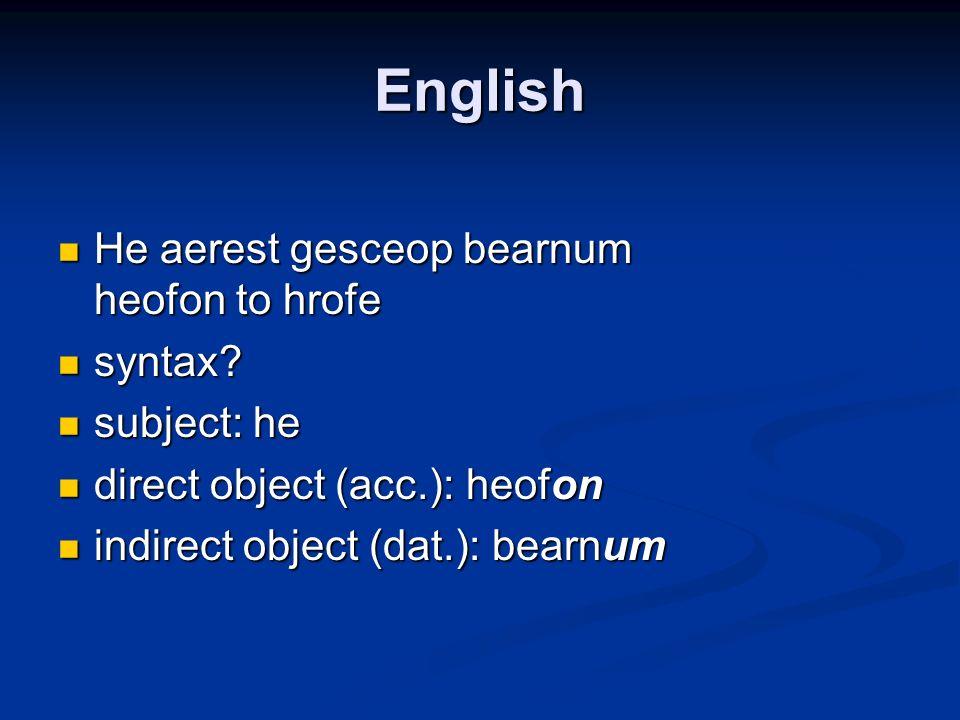 English He aerest gesceop bearnum heofon to hrofe He aerest gesceop bearnum heofon to hrofe syntax? syntax? subject: he subject: he direct object (acc