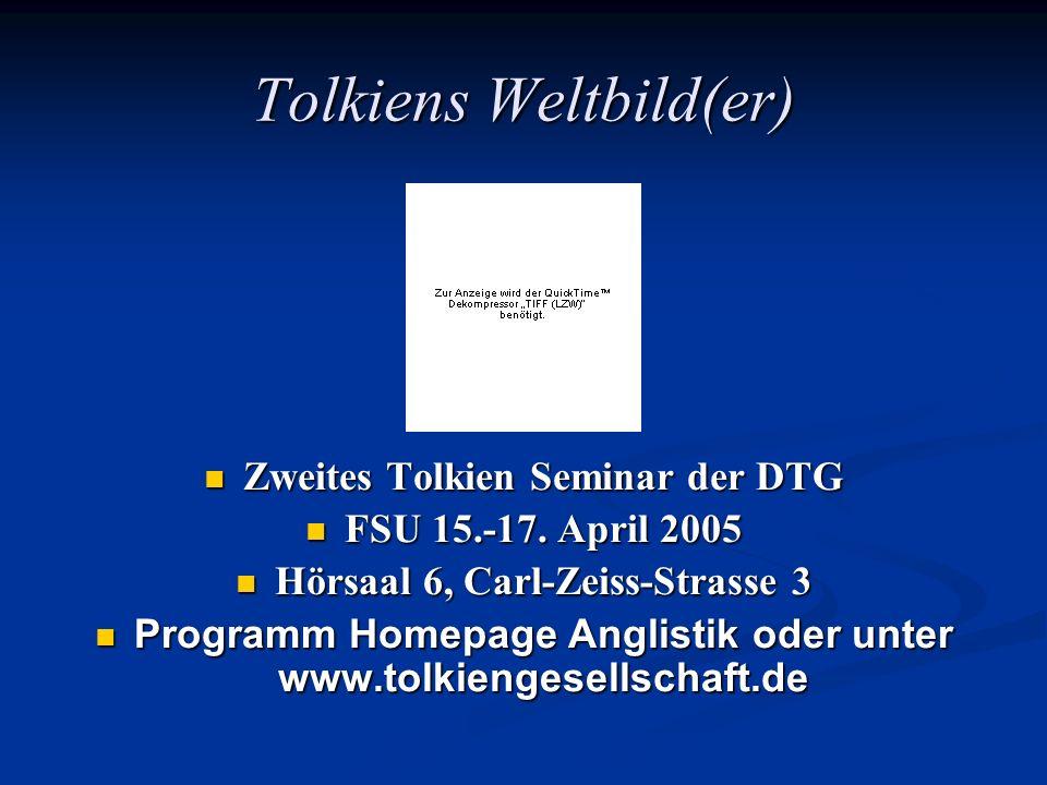 Tolkiens Weltbild(er) Zweites Tolkien Seminar der DTG FSU 15.-17. April 2005 Hörsaal 6, Carl-Zeiss-Strasse 3 Programm Homepage Anglistik oder unter ww