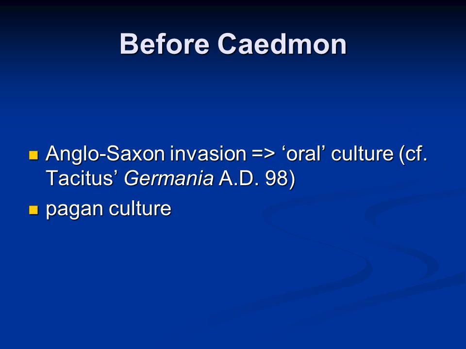 Before Caedmon Anglo-Saxon invasion => oral culture (cf. Tacitus Germania A.D. 98) Anglo-Saxon invasion => oral culture (cf. Tacitus Germania A.D. 98)