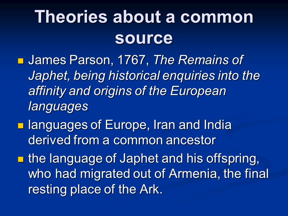 Theories about a common source James Parson, 1767, The Remains of Japhet, being historical enquiries into the affinity and origins of the European lan