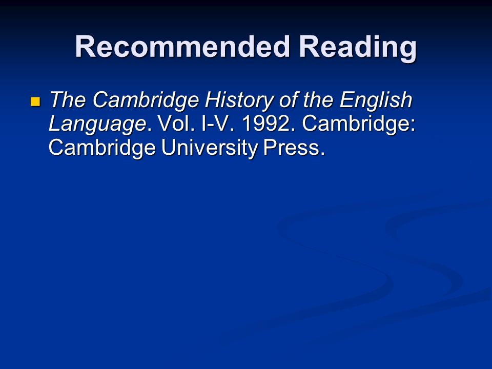 Recommended Reading The Cambridge History of the English Language. Vol. I-V. 1992. Cambridge: Cambridge University Press. The Cambridge History of the