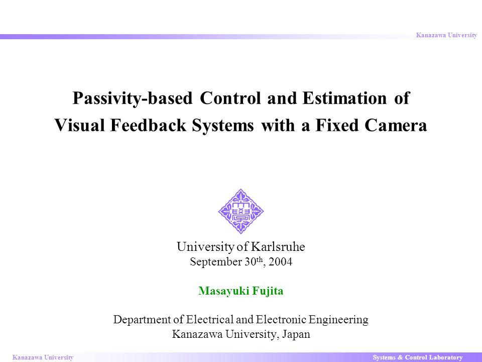 Systems & Control LaboratoryKanazawa University 1 Passivity-based Control and Estimation of Visual Feedback Systems with a Fixed Camera University of