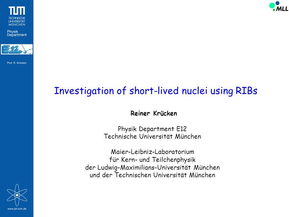 Investigation of short-lived nuclei using RIBs Reiner Krücken Physik Department E12 Technische Universität München Maier-Leibniz-Laboratorium für Kern