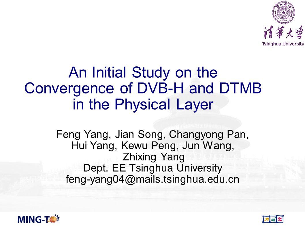 An Initial Study on the Convergence of DVB-H and DTMB in the Physical Layer Feng Yang, Jian Song, Changyong Pan, Hui Yang, Kewu Peng, Jun Wang, Zhixin