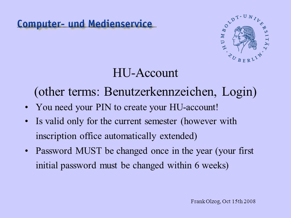 Frank Olzog, Oct 15th 2008 HU-Account (other terms: Benutzerkennzeichen, Login) You need your PIN to create your HU-account! Is valid only for the cur