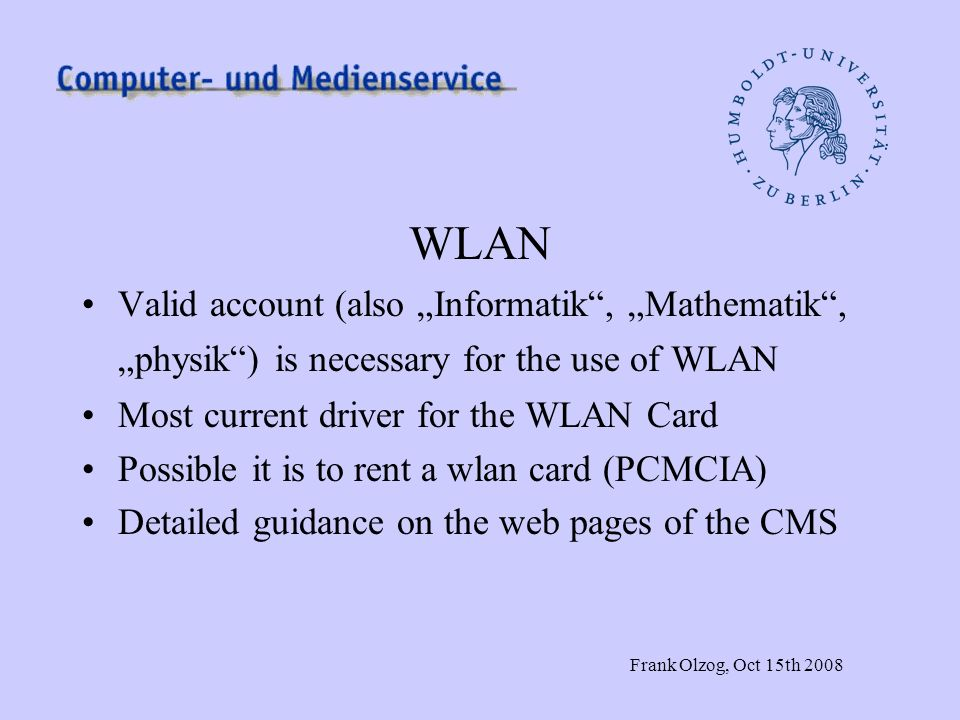 Frank Olzog, Oct 15th 2008 WLAN Valid account (also Informatik, Mathematik, physik) is necessary for the use of WLAN Most current driver for the WLAN
