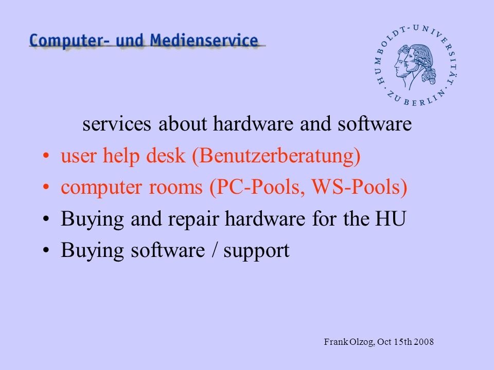Frank Olzog, Oct 15th 2008 services about hardware and software user help desk (Benutzerberatung) computer rooms (PC-Pools, WS-Pools) Buying and repai