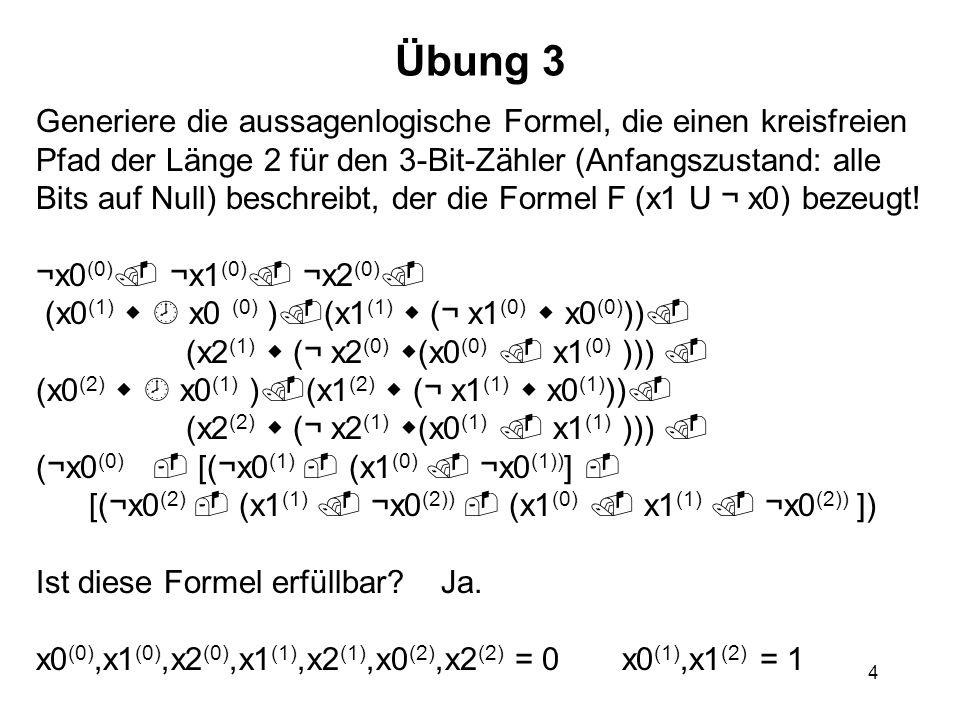 4 Übung 3 Generiere die aussagenlogische Formel, die einen kreisfreien Pfad der Länge 2 für den 3-Bit-Zähler (Anfangszustand: alle Bits auf Null) besc