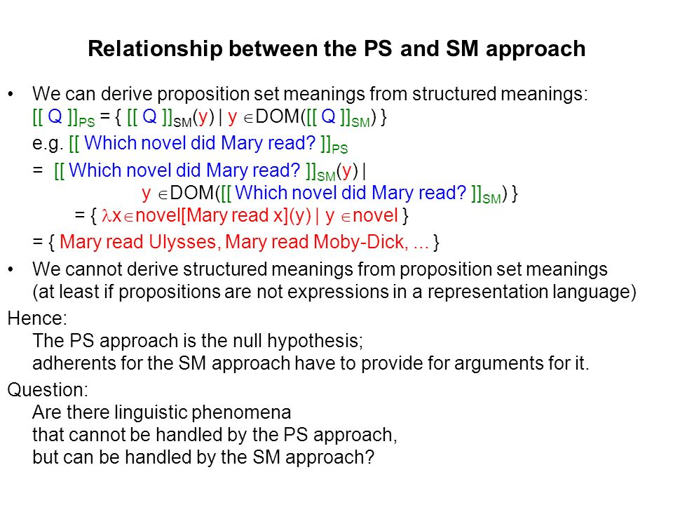 Relationship between the PS and SM approach We can derive proposition set meanings from structured meanings: [[ Q ]] PS = { [[ Q ]] SM (y) | y DOM([[ Q ]] SM ) } e.g.