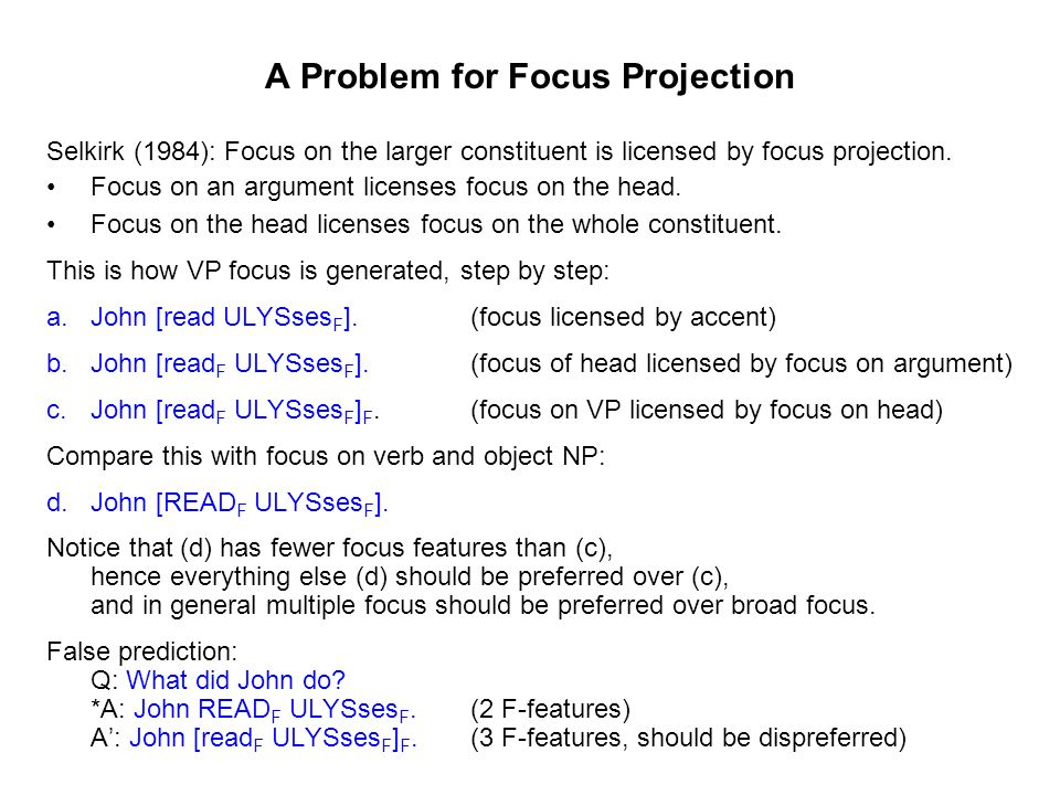 A Problem for Focus Projection Selkirk (1984): Focus on the larger constituent is licensed by focus projection. Focus on an argument licenses focus on