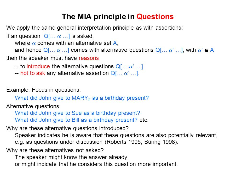 The MIA principle in Questions We apply the same general interpretation principle as with assertions: If an question Q[… …] is asked, where comes with an alternative set A, and hence Q[… …] comes with alternative questions Q[… …], with A then the speaker must have reasons -- to introduce the alternative questions Q[… …] -- not to ask any alternative assertion Q[… …].