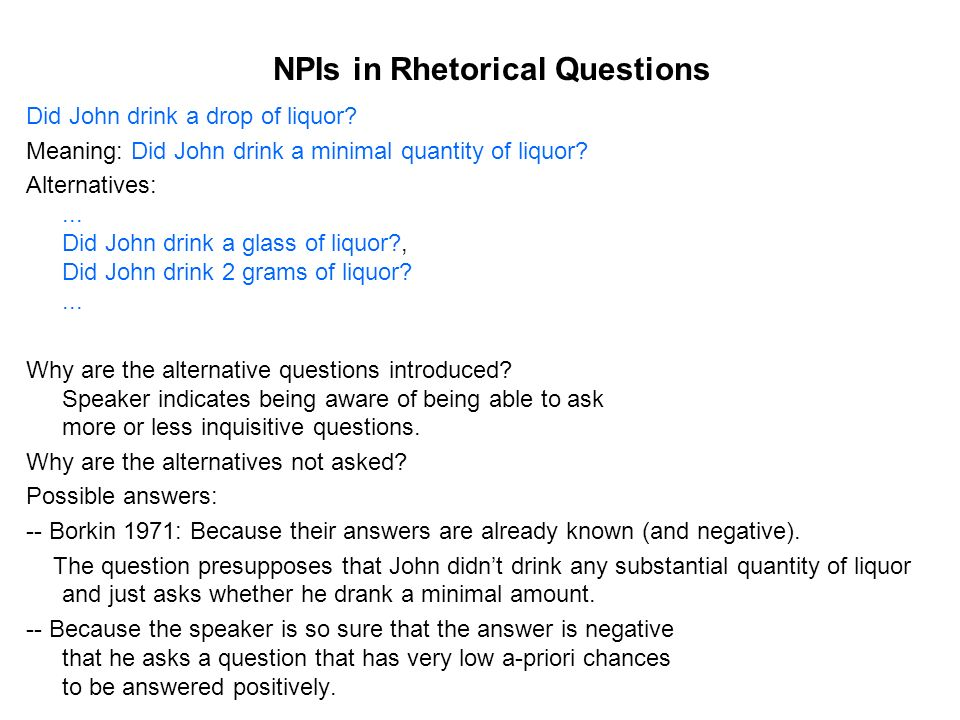 NPIs in Rhetorical Questions Did John drink a drop of liquor.