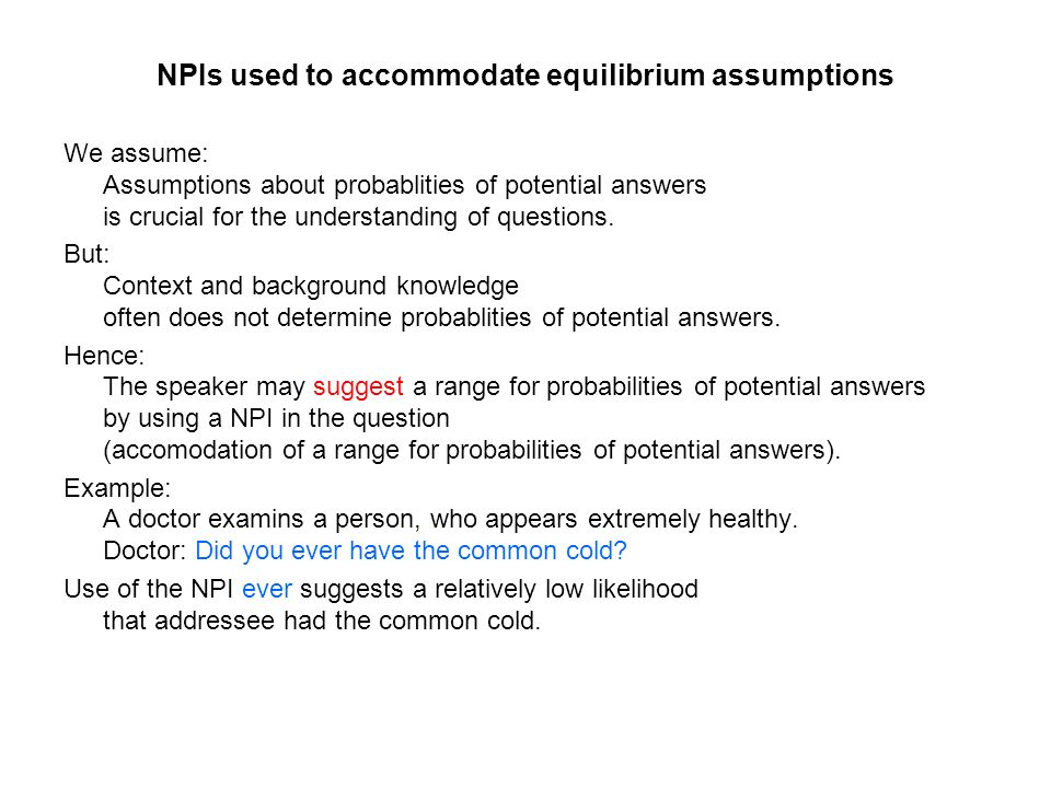 NPIs used to accommodate equilibrium assumptions We assume: Assumptions about probablities of potential answers is crucial for the understanding of questions.