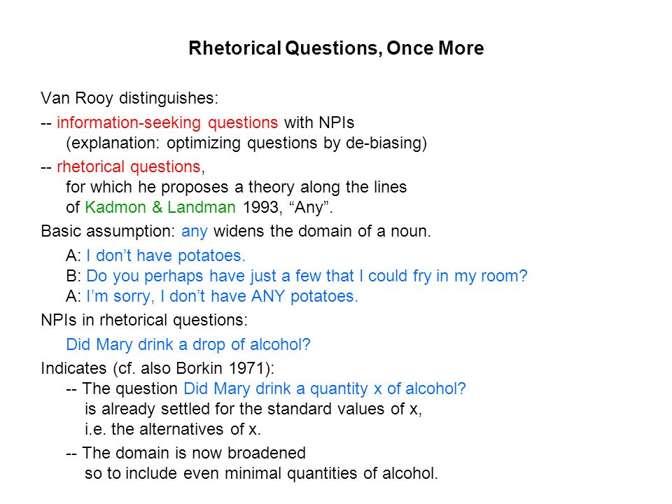 Rhetorical Questions, Once More Van Rooy distinguishes: -- information-seeking questions with NPIs (explanation: optimizing questions by de-biasing) -- rhetorical questions, for which he proposes a theory along the lines of Kadmon & Landman 1993, Any.