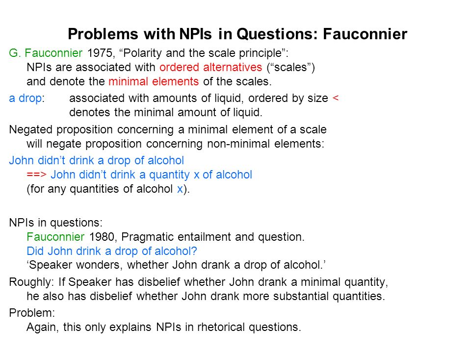 A Semantic / Pragmatic Account for NPIs in Questions Elaboration on: Krifka 1995, The semantics and pragmatics of polarity items Following Fauconnier: NPIs introduce ordered alternatives and denote the minimal alternative.