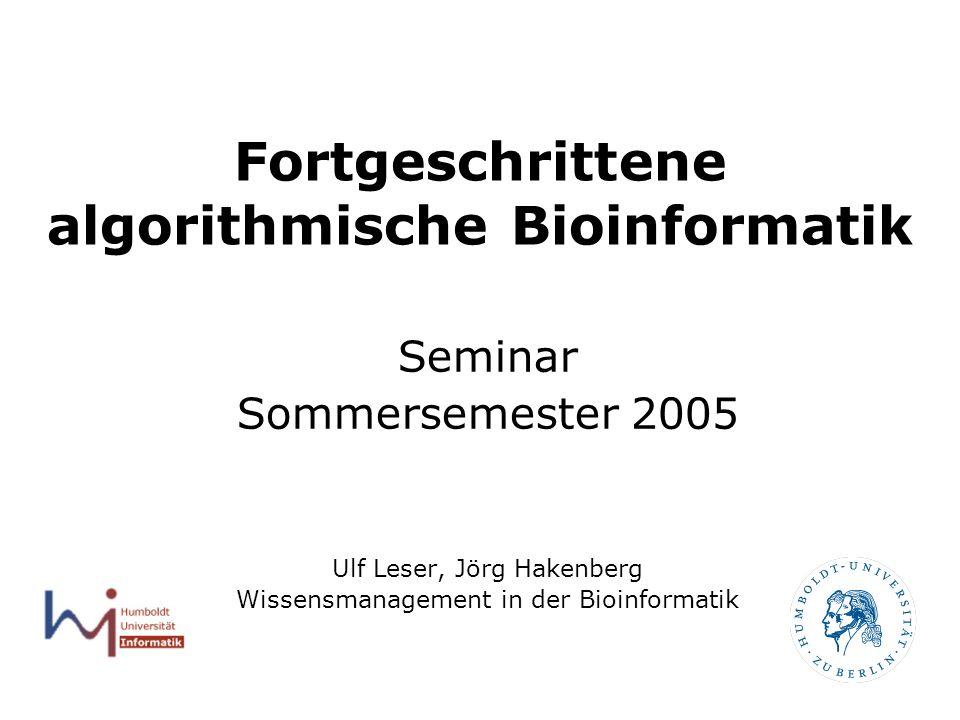 Fortgeschrittene algorithmische Bioinformatik Seminar Sommersemester 2005 Ulf Leser, Jörg Hakenberg Wissensmanagement in der Bioinformatik