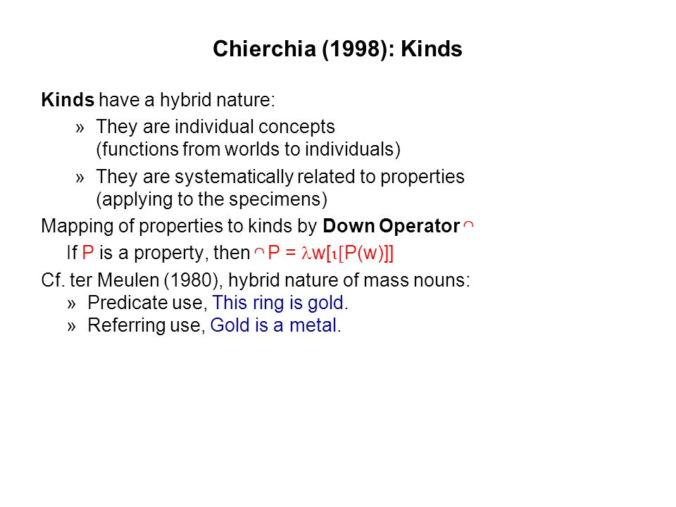 Chierchia (1998): Kinds Kinds have a hybrid nature: » They are individual concepts (functions from worlds to individuals) » They are systematically related to properties (applying to the specimens) Mapping of properties to kinds by Down Operator If P is a property, then P = w[ [ P(w)]] Cf.