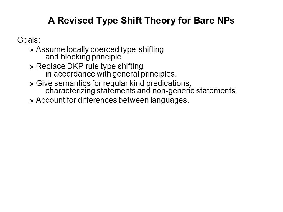 A Revised Type Shift Theory for Bare NPs Goals: » Assume locally coerced type-shifting and blocking principle.