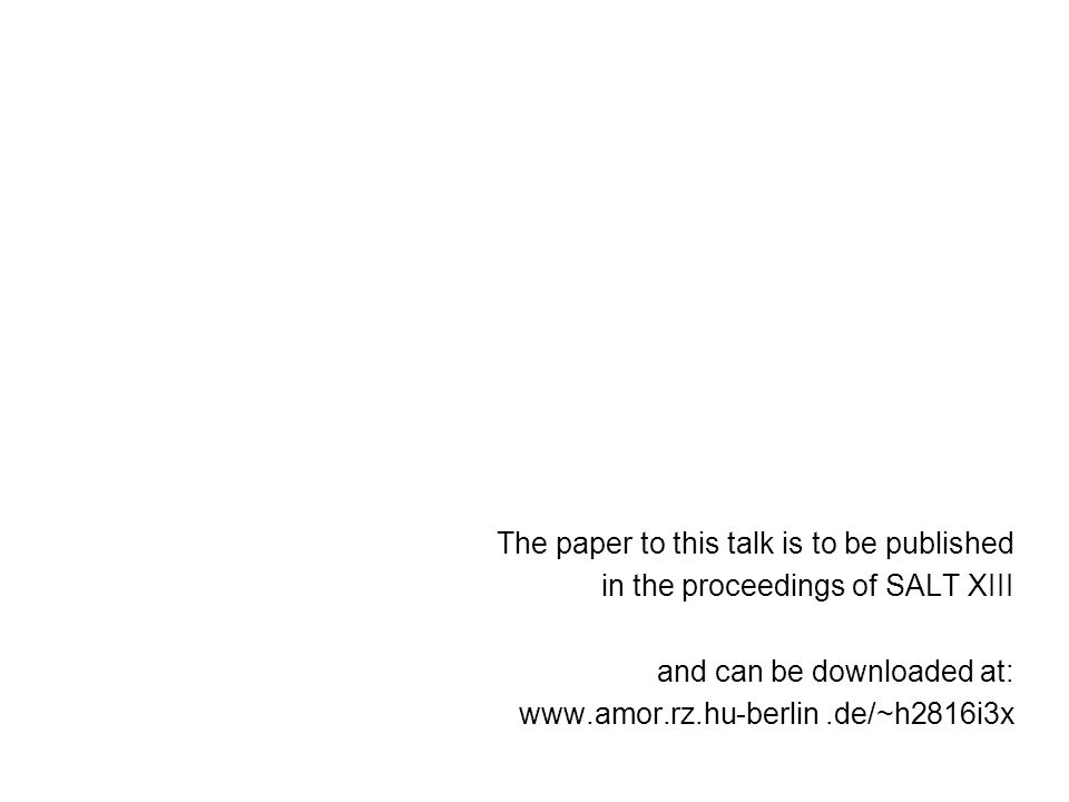 The paper to this talk is to be published in the proceedings of SALT XIII and can be downloaded at: www.amor.rz.hu-berlin.de/~h2816i3x
