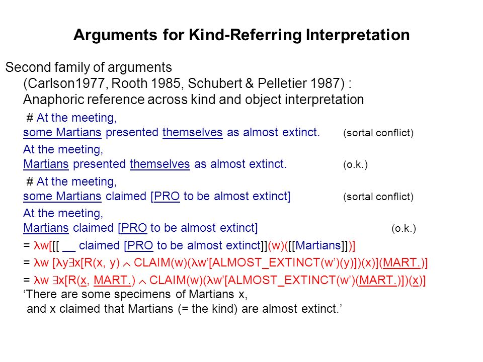 Arguments for Kind-Referring Interpretation Second family of arguments (Carlson1977, Rooth 1985, Schubert & Pelletier 1987) : Anaphoric reference across kind and object interpretation # At the meeting, some Martians presented themselves as almost extinct.