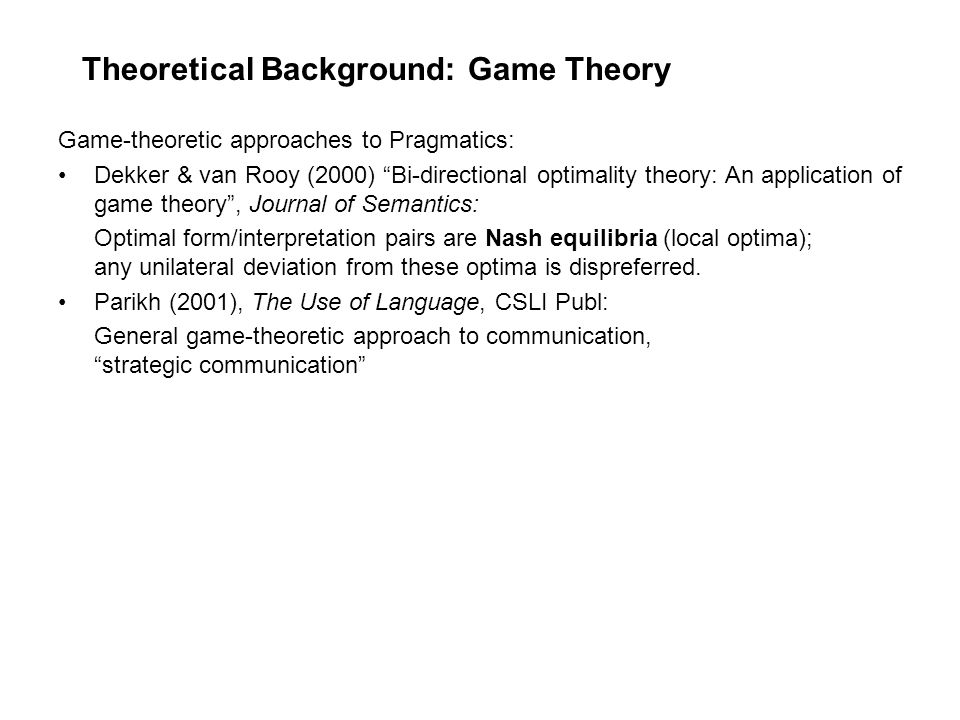 Theoretical Background: Game Theory Game-theoretic approaches to Pragmatics: Dekker & van Rooy (2000) Bi-directional optimality theory: An application