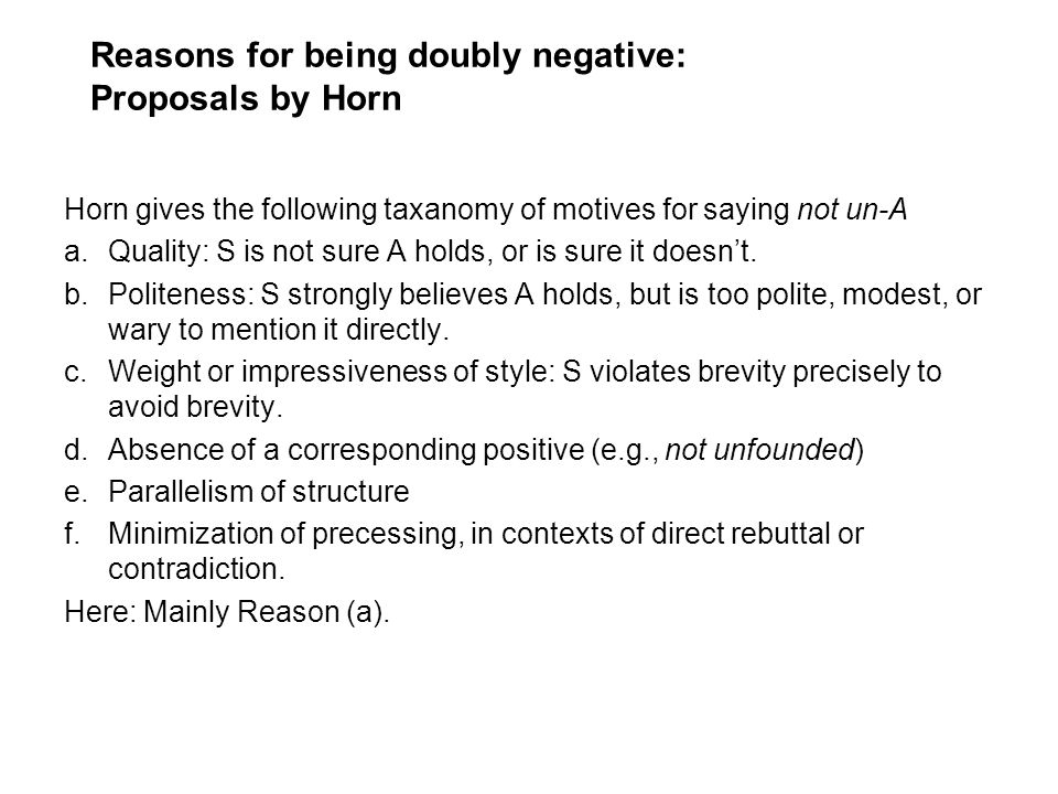 Reasons for being doubly negative: Proposals by Horn Horn gives the following taxanomy of motives for saying not un-A a.Quality: S is not sure A holds