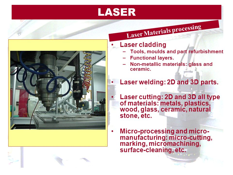Laser cladding –Tools, moulds and part refurbishment –Functional layers. –Non-metallic materials: glass and ceramic. Laser welding: 2D and 3D parts. L