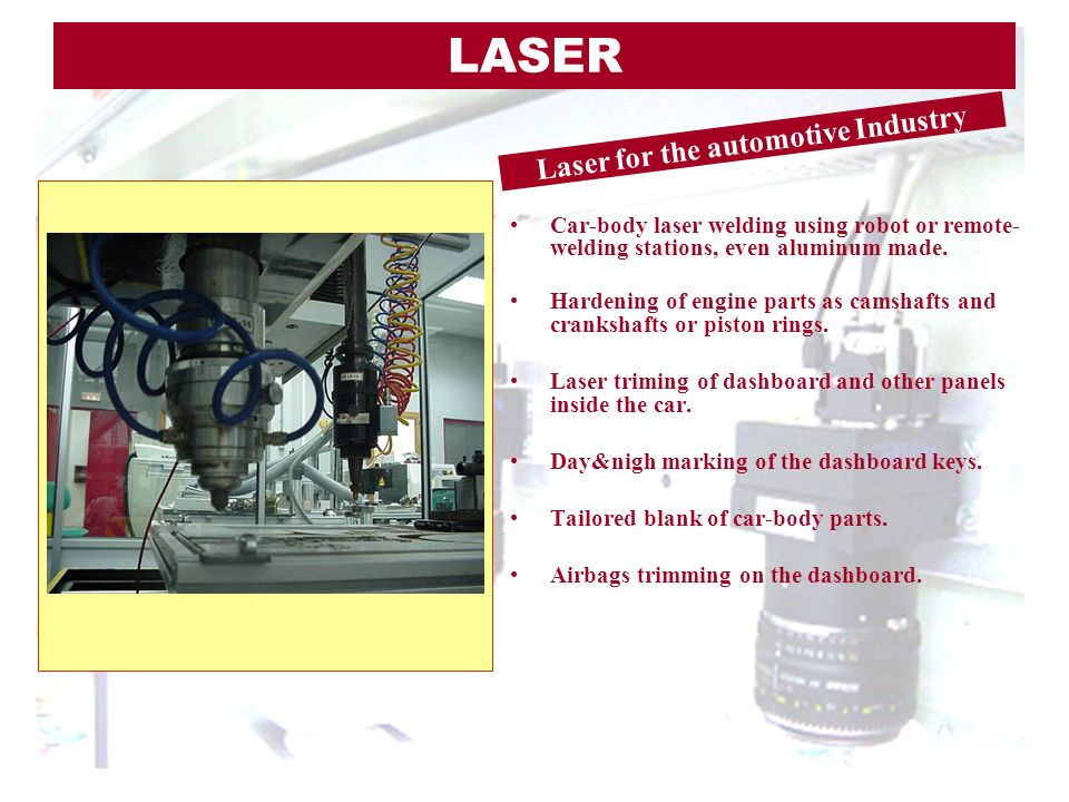Car-body laser welding using robot or remote- welding stations, even aluminum made. Hardening of engine parts as camshafts and crankshafts or piston r