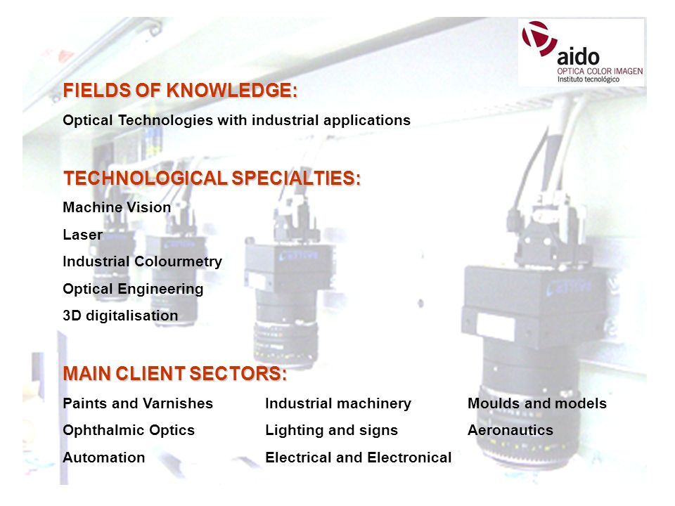 FIELDS OF KNOWLEDGE: Optical Technologies with industrial applications TECHNOLOGICAL SPECIALTIES: Machine Vision Laser Industrial Colourmetry Optical