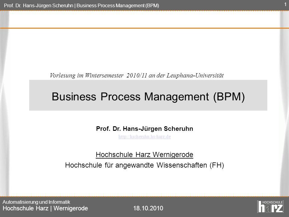 Prof. Dr. Hans-Jürgen Scheruhn | Business Process Management (BPM) Automatisierung und Informatik Hochschule Harz | Wernigerode18.10.2010 1 Prof. Dr.