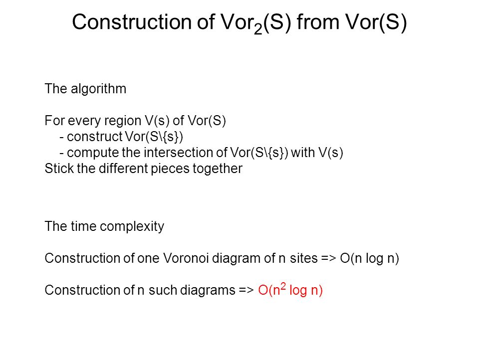 The algorithm For every region V(s) of Vor(S) - construct Vor(S\{s}) - compute the intersection of Vor(S\{s}) with V(s) Stick the different pieces together The time complexity Construction of one Voronoi diagram of n sites => O(n log n) Construction of n such diagrams => O(n 2 log n)