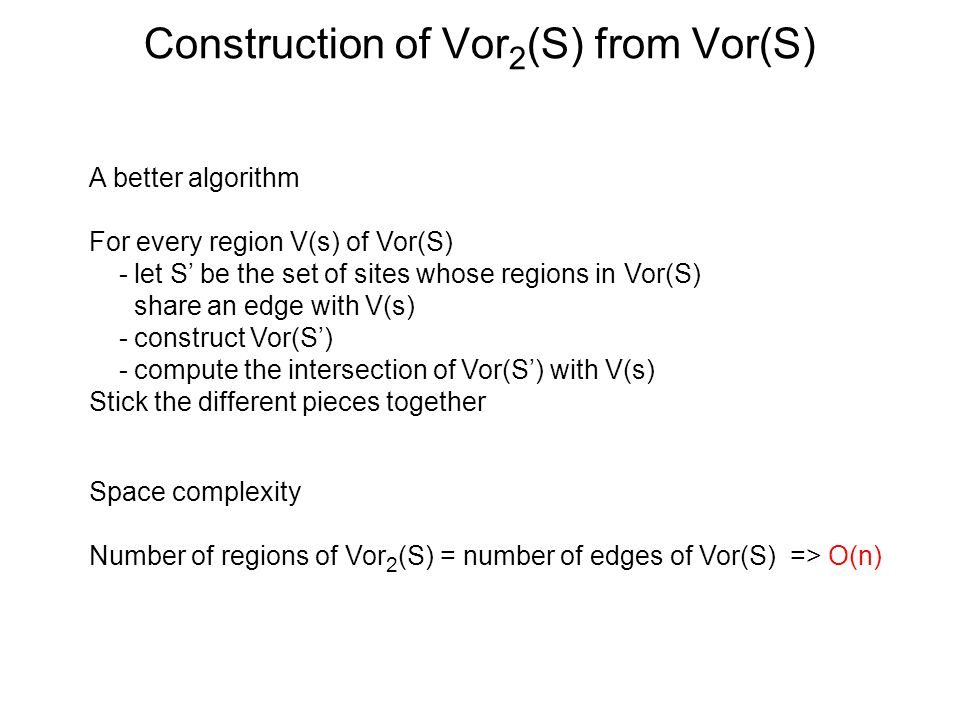 Construction of Vor 2 (S) from Vor(S) A better algorithm For every region V(s) of Vor(S) - let S be the set of sites whose regions in Vor(S) share an