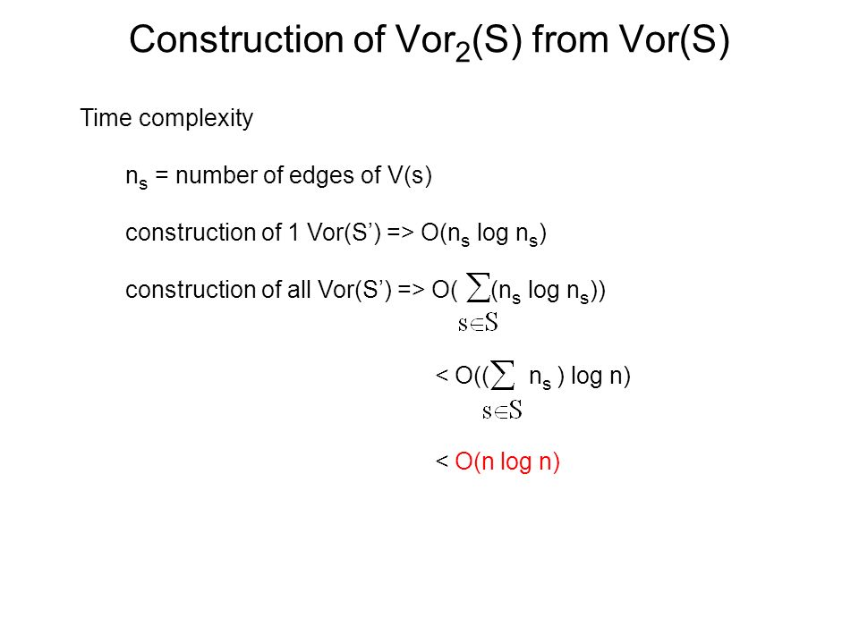 Construction of Vor 2 (S) from Vor(S) Time complexity n s = number of edges of V(s) construction of 1 Vor(S) => O(n s log n s ) construction of all Vo