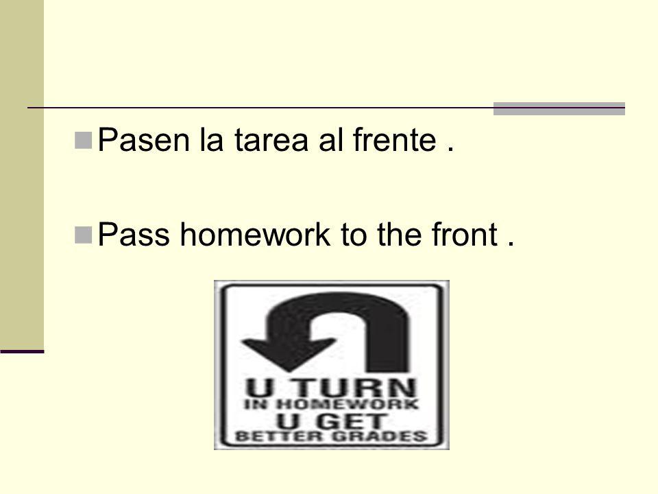 Pasen la tarea al frente. Pass homework to the front.