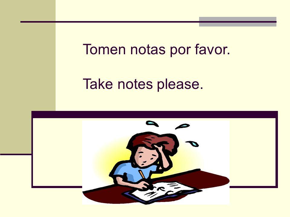 Tomen notas por favor. Take notes please.