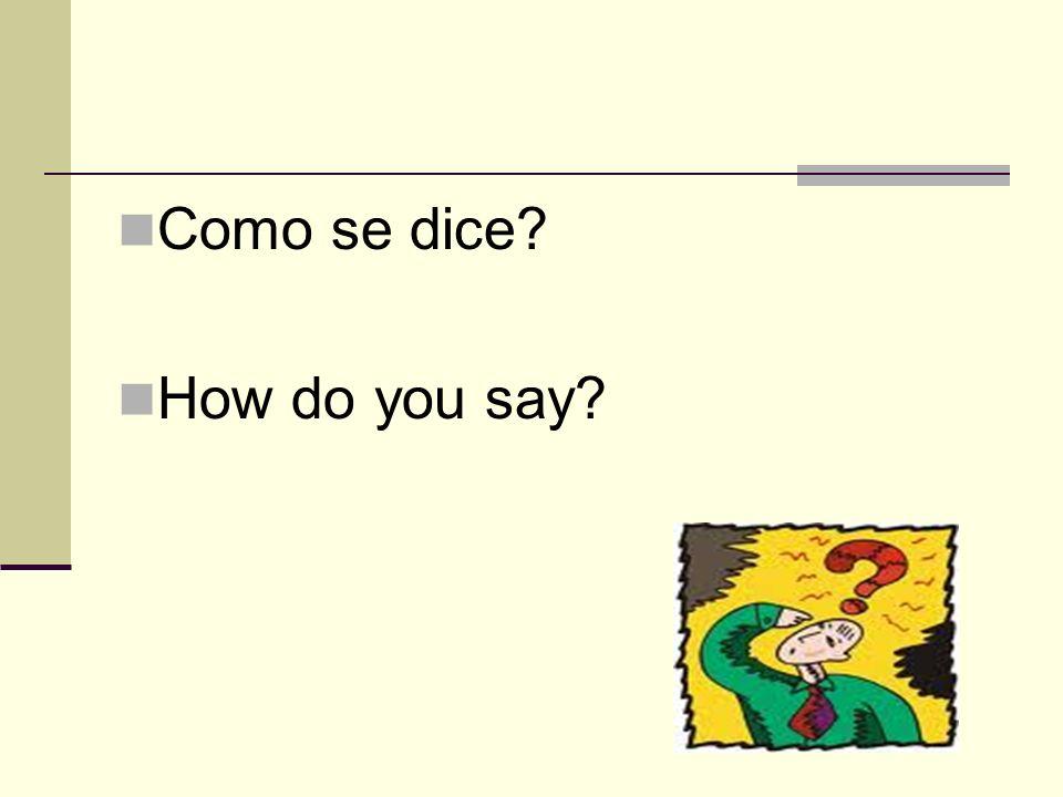 Como se dice? How do you say?