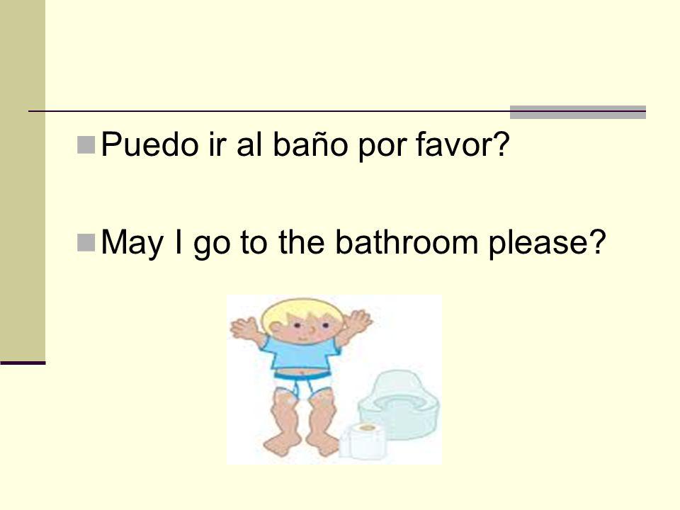 Puedo ir al baño por favor? May I go to the bathroom please?