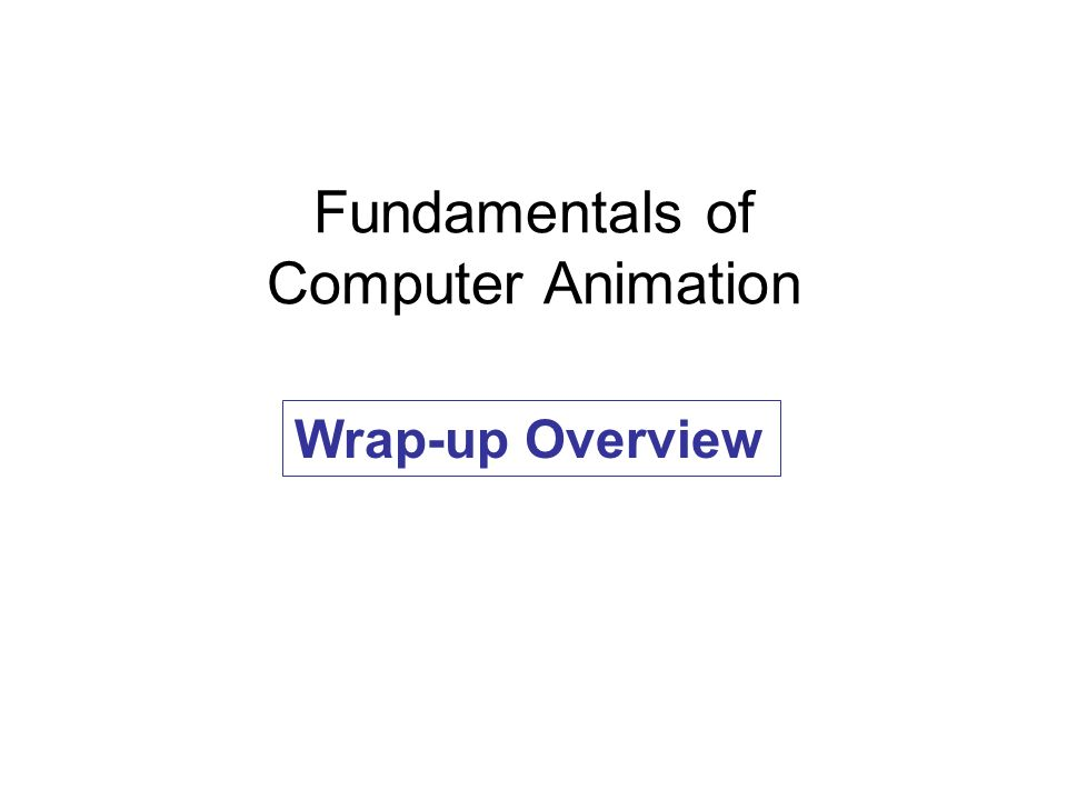 Fundamentals of Computer Animation Wrap-up Overview