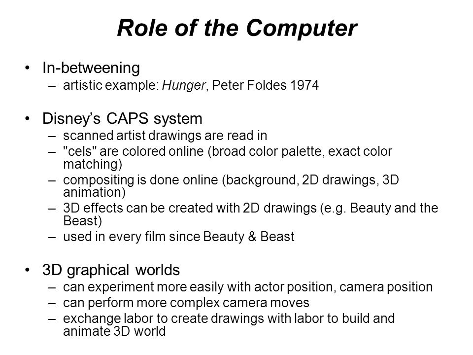 Role of the Computer In-betweening –artistic example: Hunger, Peter Foldes 1974 Disneys CAPS system –scanned artist drawings are read in –
