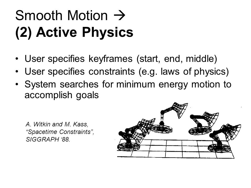 User specifies keyframes (start, end, middle) User specifies constraints (e.g. laws of physics) System searches for minimum energy motion to accomplis